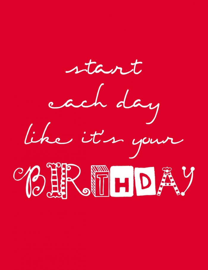 Start each day like its your birthday - 6 different FREE PRINTABLES from { lilluna.com }