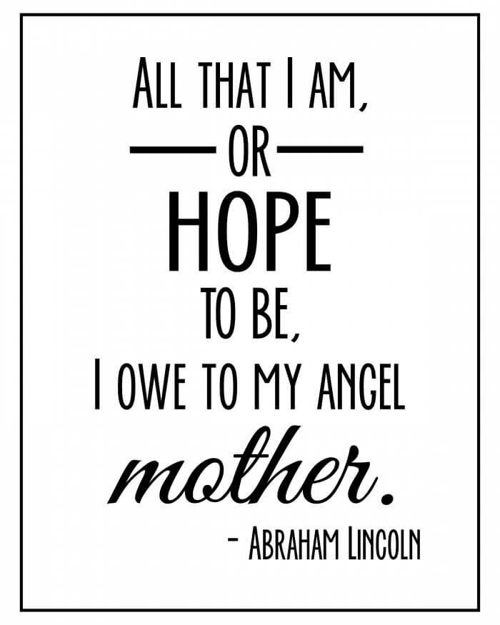 All that I am, or hope to be, I owe to my angel mother. LOVE this quote! Free print on { lilluna.com }